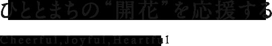 """ひととまちの""""開花""""を応援する Cheerful,Joyful,Heartful"""